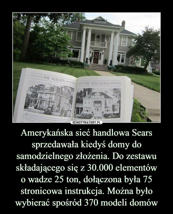 Amerykańska sieć handlowa Sears sprzedawała kiedyś domy do samodzielnego złożenia. Do zestawu składającego się z 30.000 elementówo wadze 25 ton, dołączona była 75 stronicowa instrukcja. Można było wybierać spośród 370 modeli domów –