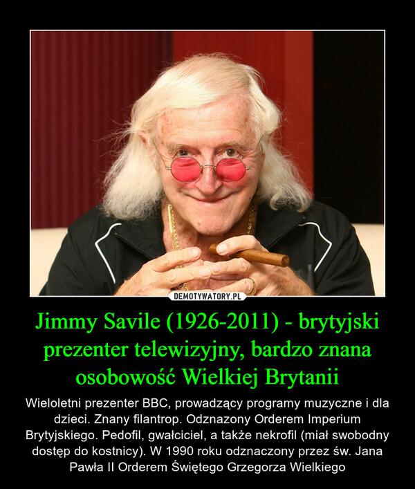 Jimmy Savile (1926-2011) - brytyjski prezenter telewizyjny, bardzo znana osobowość Wielkiej Brytanii – Wieloletni prezenter BBC, prowadzący programy muzyczne i dla dzieci. Znany filantrop. Odznazony Orderem Imperium Brytyjskiego. Pedofil, gwałciciel, a także nekrofil (miał swobodny dostęp do kostnicy). W 1990 roku odznaczony przez św. Jana Pawła II Orderem Świętego Grzegorza Wielkiego