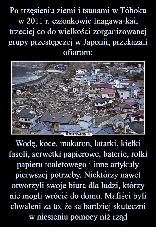 Po trzęsieniu ziemi i tsunami w Tóhoku w 2011 r. członkowie Inagawa-kai, trzeciej co do wielkości zorganizowanej grupy przestępczej w Japonii, przekazali ofiarom: Wodę, koce, makaron, latarki, kiełki fasoli, serwetki papierowe, baterie, rolki papieru toaletowego i inne artykuły pierwszej potrzeby. Niektórzy nawet otworzyli swoje biura dla ludzi, którzy nie mogli wrócić do domu. Mafiści byli chwaleni za to, że są bardziej skuteczni w niesieniu pomocy niż rząd