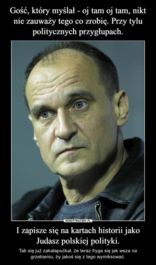 I zapisze się na kartach historii jako Judasz polskiej polityki. – Tak się już zakałapućkał, że teraz fryga się jak wsza na grzebieniu, by jakoś się z tego wymiksować.