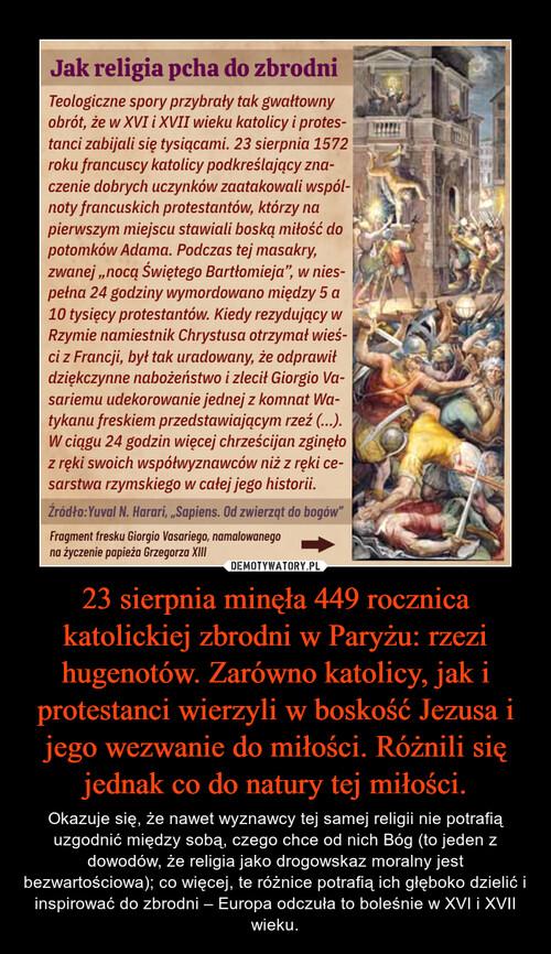 23 sierpnia minęła 449 rocznica katolickiej zbrodni w Paryżu: rzezi hugenotów. Zarówno katolicy, jak i protestanci wierzyli w boskość Jezusa i jego wezwanie do miłości. Różnili się jednak co do natury tej miłości.