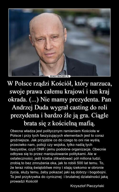 W Polsce rządzi Kościół, który narzuca, swoje prawa całemu krajowi i ten kraj okrada. (...) Nie mamy prezydenta. Pan Andrzej Duda wygrał casting do roli prezydenta i bardzo źle ją gra. Ciągle brata się z kościelną mafią.