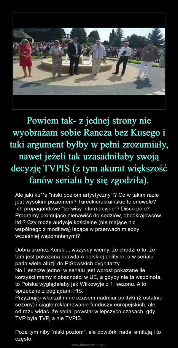 """Powiem tak- z jednej strony nie wyobrażam sobie Rancza bez Kusego i taki argument byłby w pełni zrozumiały, nawet jeżeli tak uzasadniłaby swoją decyzję TVPIS (z tym akurat większość fanów serialu by się zgodziła). – Ale jaki ku**a """"niski poziom artystyczny""""!? Co w takim razie jest wysokim poziomem? Tureckie/ukraińskie telenowele? Ich propagandowe """"serwisy informacyjne""""? Disco polo? Programy promujące nienawiść do sędziów, obcokrajowców itd.? Czy może audycje kościelne (nie mające nic wspólnego z modlitwą) lecące w przerwach między wcześniej wspomnianymi?Dobra skończ Kurski... wszyscy wiemy, że chodzi o to, że tam jest pokazana prawda o polskiej polityce, a w serialu pada wiele aluzji do PISowskich dygnitarzy. No i jeszcze jedno- w serialu jest wprost pokazane ile korzyści mamy z obecności w UE, a gdyby nie ta wspólnota, to Polska wyglądałaby jak Wilkowyje z 1. sezonu. A to sprzeczne z poglądami PIS.Przyznaję- wkurzał mnie czasem nadmiar polityki (2 ostatnie sezony) i ciągle reklamowanie funduszy europejskich, ale od razu widać, że serial powstał w lepszych czasach, gdy TVP była TVP, a nie TVPIS. Poza tym niby """"niski poziom"""", ale powtórki nadal emitują i to często."""