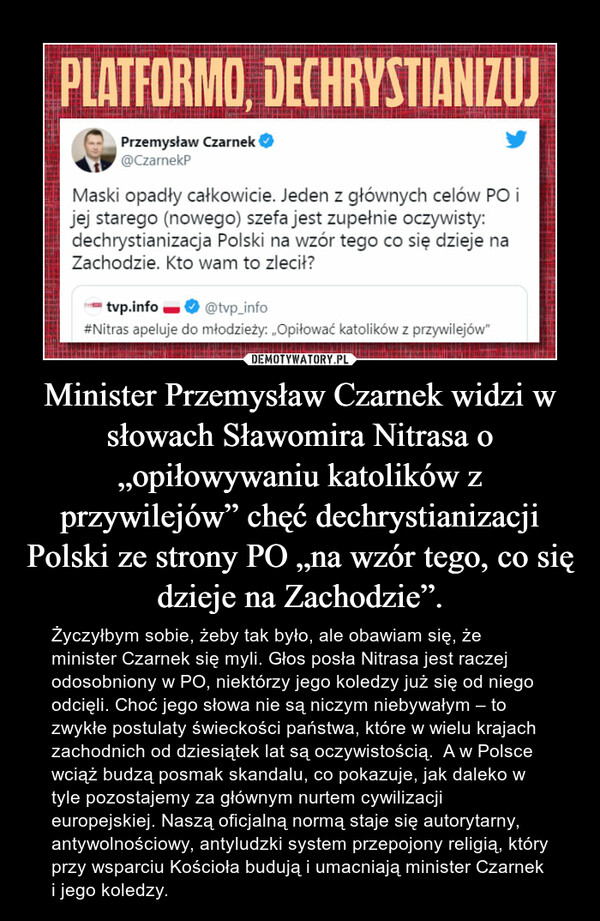 """Minister Przemysław Czarnek widzi w słowach Sławomira Nitrasa o """"opiłowywaniu katolików z przywilejów"""" chęć dechrystianizacji Polski ze strony PO """"na wzór tego, co się dzieje na Zachodzie"""". – Życzyłbym sobie, żeby tak było, ale obawiam się, że minister Czarnek się myli. Głos posła Nitrasa jest raczej odosobniony w PO, niektórzy jego koledzy już się od niego odcięli. Choć jego słowa nie są niczym niebywałym – to zwykłe postulaty świeckości państwa, które w wielu krajach zachodnich od dziesiątek lat są oczywistością.  A w Polsce wciąż budzą posmak skandalu, co pokazuje, jak daleko w tyle pozostajemy za głównym nurtem cywilizacji europejskiej. Naszą oficjalną normą staje się autorytarny, antywolnościowy, antyludzki system przepojony religią, który przy wsparciu Kościoła budują i umacniają minister Czarnek i jego koledzy."""