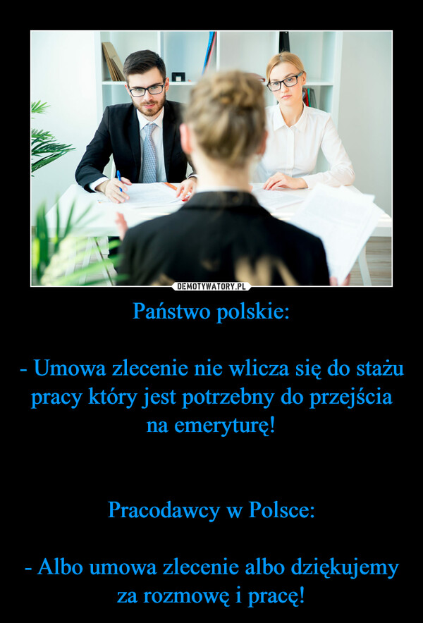 Państwo polskie:- Umowa zlecenie nie wlicza się do stażu pracy który jest potrzebny do przejścia na emeryturę!Pracodawcy w Polsce:- Albo umowa zlecenie albo dziękujemy za rozmowę i pracę! –