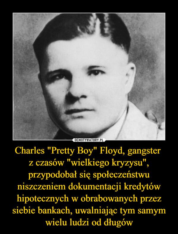 """Charles """"Pretty Boy"""" Floyd, gangster z czasów """"wielkiego kryzysu"""", przypodobał się społeczeństwu niszczeniem dokumentacji kredytów hipotecznych w obrabowanych przez siebie bankach, uwalniając tym samym wielu ludzi od długów –"""