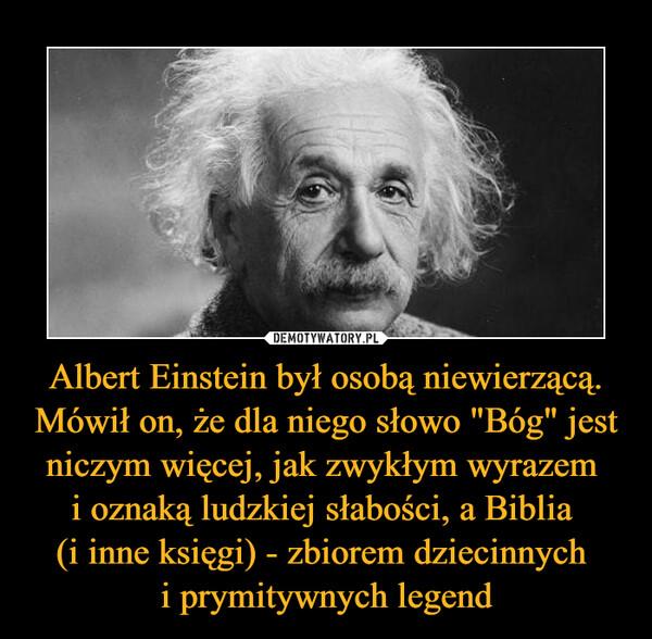 """Albert Einstein był osobą niewierzącą. Mówił on, że dla niego słowo """"Bóg"""" jest niczym więcej, jak zwykłym wyrazem i oznaką ludzkiej słabości, a Biblia (i inne księgi) - zbiorem dziecinnych i prymitywnych legend –"""