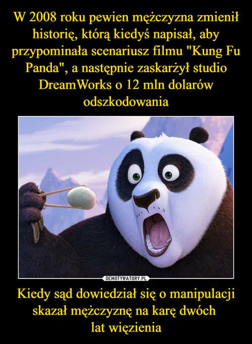"""W 2008 roku pewien mężczyzna zmienił historię, którą kiedyś napisał, aby przypominała scenariusz filmu """"Kung Fu Panda"""", a następnie zaskarżył studio DreamWorks o 12 mln dolarów odszkodowania Kiedy sąd dowiedział się o manipulacji skazał mężczyznę na karę dwóch  lat więzienia"""