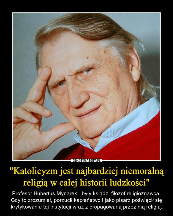 """""""Katolicyzm jest najbardziej niemoralną religią w całej historii ludzkości"""" – Profesor Hubertus Mynarek - były ksiądz, filozof religioznawca. Gdy to zrozumiał, porzucił kapłaństwo i jako pisarz poświęcił się krytykowaniu tej instytucji wraz z propagowaną przez nią religią."""