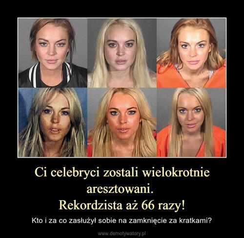 Ci celebryci zostali wielokrotnie aresztowani.  Rekordzista aż 66 razy!