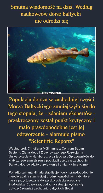"""Populacja dorsza w zachodniej części Morza Bałtyckiego zmniejszyła się do tego stopnia, że - zdaniem ekspertów - przekroczony został punkt krytyczny i mało prawdopodobne jest jej odtworzenie - alarmuje pismo """"Scientific Reports"""" – Według prof. Christiana Möllmanna z Centrum Badań Systemu Ziemskiego i Zrównoważonego Rozwoju na Uniwersytecie w Hamburgu, oraz jego współpracowników do krytycznego zmniejszenia populacji dorszy w zachodnim Bałtyku doprowadziło przełowienie i zmiany klimatyczne.Ponadto, zmiana klimatu stabilizuje nowy i prawdopodobnie nieodwracalny stan niskiej produktywności tych ryb, które nie są przystosowane do szybko ocieplającego się środowiska. Co gorsza, podobna sytuacja wydaje się dotyczyć również zachodnio-bałtyckich śledzi"""