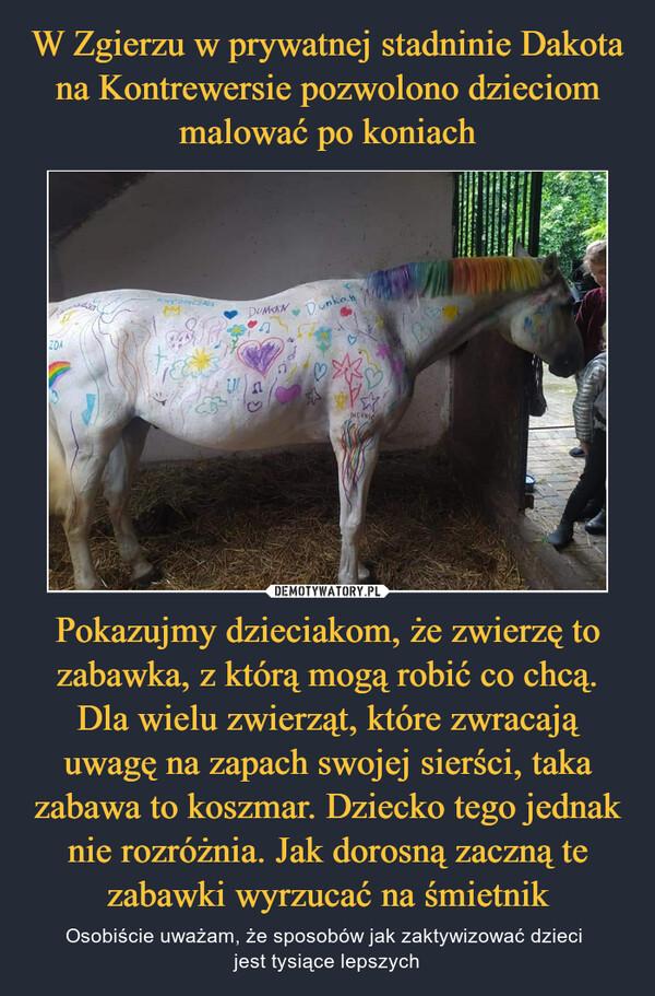 W Zgierzu w prywatnej stadninie Dakota na Kontrewersie pozwolono dzieciom malować po koniach Pokazujmy dzieciakom, że zwierzę to zabawka, z którą mogą robić co chcą. Dla wielu zwierząt, które zwracają uwagę na zapach swojej sierści, taka zabawa to koszmar. Dziecko tego jednak nie rozróżnia. Jak dorosną zaczną te zabawki wyrzucać na śmietnik