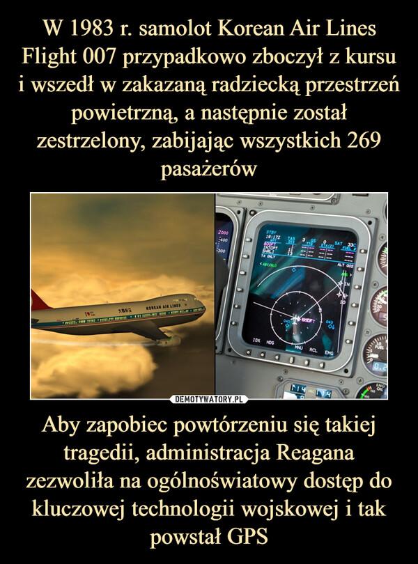 Aby zapobiec powtórzeniu się takiej tragedii, administracja Reagana zezwoliła na ogólnoświatowy dostęp do kluczowej technologii wojskowej i tak powstał GPS –