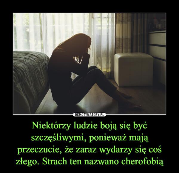 Niektórzy ludzie boją się być szczęśliwymi, ponieważ mają przeczucie, że zaraz wydarzy się coś złego. Strach ten nazwano cherofobią –