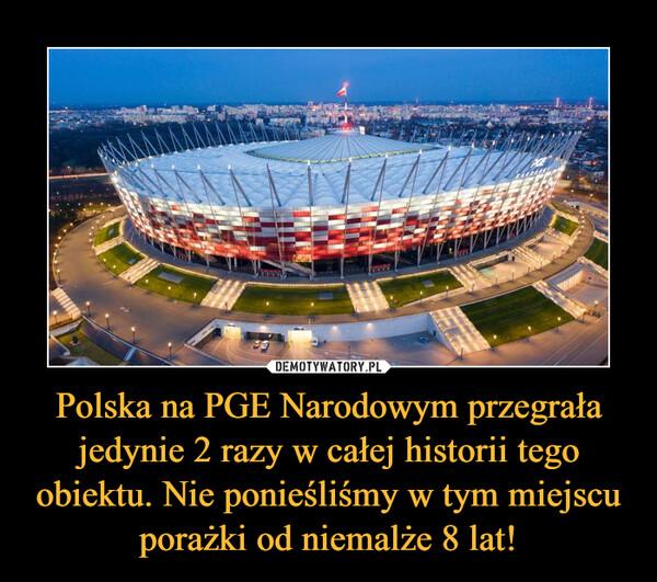 Polska na PGE Narodowym przegrała jedynie 2 razy w całej historii tego obiektu. Nie ponieśliśmy w tym miejscu porażki od niemalże 8 lat! –
