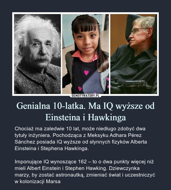 Genialna 10-latka. Ma IQ wyższeod Einsteina i Hawkinga – Chociaż ma zaledwie 10 lat, może niedługo zdobyć dwa tytuły inżyniera. Pochodząca z Meksyku Adhara Pérez Sánchez posiada IQ wyższe od słynnych fizyków Alberta Einsteina i Stephena Hawkinga.Imponujące IQ wynoszące 162 – to o dwa punkty więcej niż mieli Albert Einstein i Stephen Hawking. Dziewczynka marzy, by zostać astronautką, zmieniać świat i uczestniczyć w kolonizacji Marsa