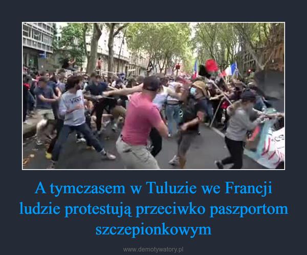 A tymczasem w Tuluzie we Francji ludzie protestują przeciwko paszportom szczepionkowym –