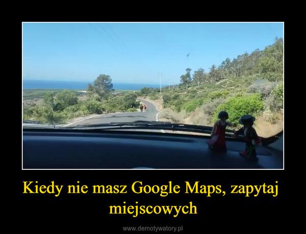 Kiedy nie masz Google Maps, zapytaj  miejscowych –