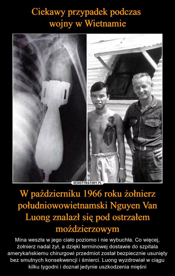 W październiku 1966 roku żołnierz południowowietnamski Nguyen Van Luong znalazł się pod ostrzałem moździerzowym – Mina weszła w jego ciało poziomo i nie wybuchła. Co więcej, żołnierz nadal żył, a dzięki terminowej dostawie do szpitala amerykańskiemu chirurgowi przedmiot został bezpiecznie usunięty bez smutnych konsekwencji i śmierci. Luong wyzdrowiał w ciągu kilku tygodni i doznał jedynie uszkodzenia mięśni