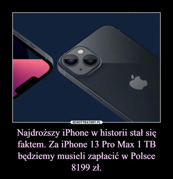 Najdroższy iPhone w historii stał się faktem. Za iPhone 13 Pro Max 1 TB będziemy musieli zapłacić w Polsce 8199 zł. –