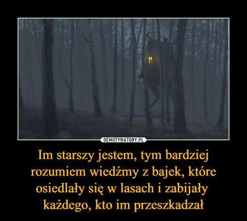 Im starszy jestem, tym bardziej rozumiem wiedźmy z bajek, które osiedlały się w lasach i zabijały  każdego, kto im przeszkadzał