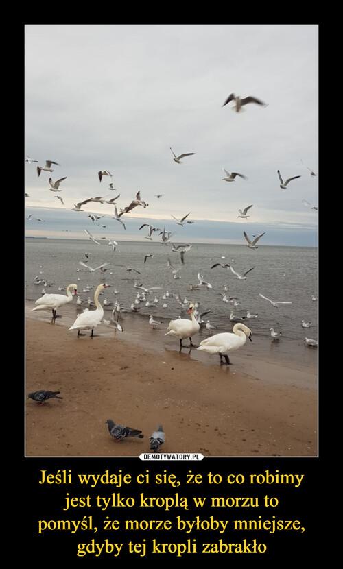 Jeśli wydaje ci się, że to co robimy jest tylko kroplą w morzu to pomyśl, że morze byłoby mniejsze, gdyby tej kropli zabrakło