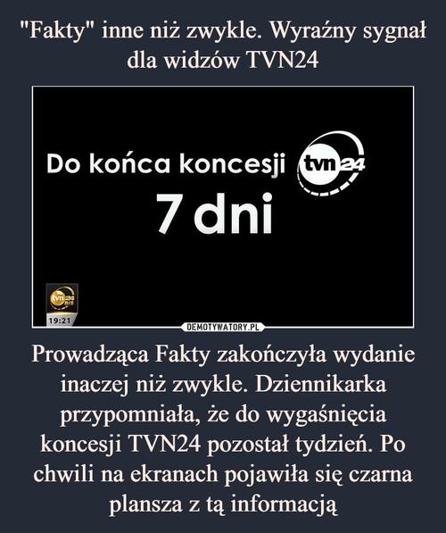 """""""Fakty"""" inne niż zwykle. Wyraźny sygnał dla widzów TVN24 Prowadząca Fakty zakończyła wydanie inaczej niż zwykle. Dziennikarka przypomniała, że do wygaśnięcia koncesji TVN24 pozostał tydzień. Po chwili na ekranach pojawiła się czarna plansza z tą informacją"""
