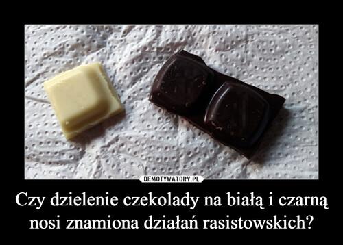Czy dzielenie czekolady na białą i czarną nosi znamiona działań rasistowskich?