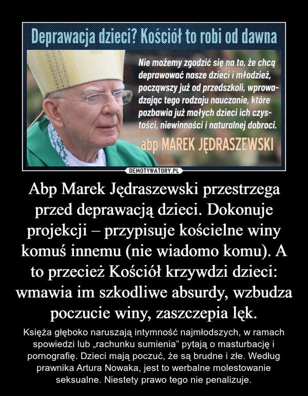 Abp Marek Jędraszewski przestrzega przed deprawacją dzieci. Dokonuje projekcji – przypisuje kościelne winy komuś innemu (nie wiadomo komu). A to przecież Kościół krzywdzi dzieci: wmawia im szkodliwe absurdy, wzbudza poczucie winy, zaszczepia lęk.