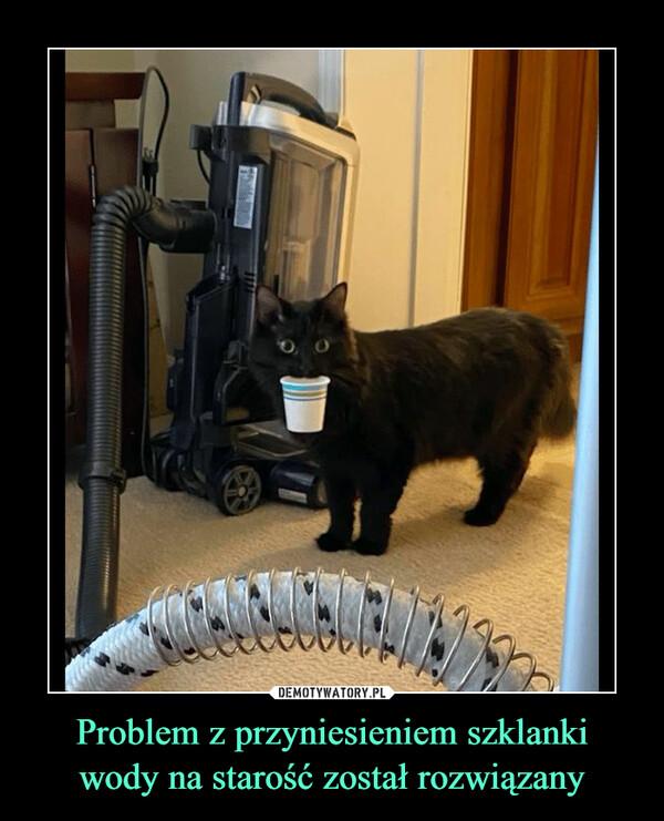 Problem z przyniesieniem szklankiwody na starość został rozwiązany –