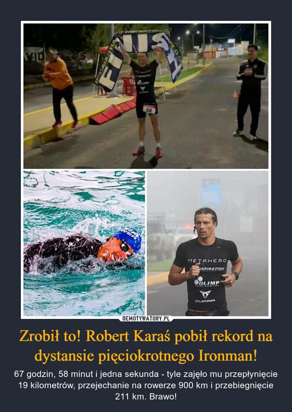 Zrobił to! Robert Karaś pobił rekord na dystansie pięciokrotnego Ironman! – 67 godzin, 58 minut i jedna sekunda - tyle zajęło mu przepłynięcie 19 kilometrów, przejechanie na rowerze 900 km i przebiegnięcie 211 km. Brawo!