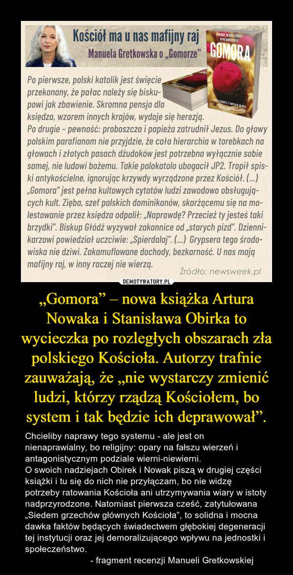 """""""Gomora"""" – nowa książka Artura Nowaka i Stanisława Obirka to wycieczka po rozległych obszarach zła polskiego Kościoła. Autorzy trafnie zauważają, że """"nie wystarczy zmienić ludzi, którzy rządzą Kościołem, bo system i tak będzie ich deprawował"""". – Chcieliby naprawy tego systemu - ale jest on nienaprawialny, bo religijny: opary na fałszu wierzeń i antagonistycznym podziale wierni-niewierni. O swoich nadziejach Obirek i Nowak piszą w drugiej części książki i tu się do nich nie przyłączam, bo nie widzę potrzeby ratowania Kościoła ani utrzymywania wiary w istoty nadprzyrodzone. Natomiast pierwsza cześć, zatytułowana """"Siedem grzechów głównych Kościoła"""", to solidna i mocna dawka faktów będących świadectwem głębokiej degeneracji tej instytucji oraz jej demoralizującego wpływu na jednostki i społeczeństwo.                           - fragment recenzji Manueli Gretkowskiej"""