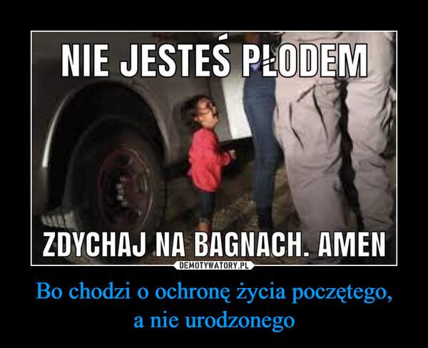 Bo chodzi o ochronę życia poczętego,a nie urodzonego –