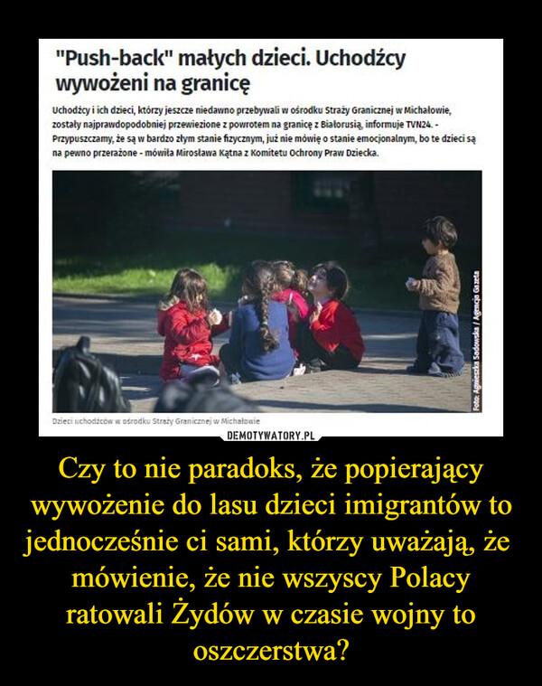 Czy to nie paradoks, że popierający wywożenie do lasu dzieci imigrantów to jednocześnie ci sami, którzy uważają, że  mówienie, że nie wszyscy Polacy ratowali Żydów w czasie wojny to oszczerstwa? –