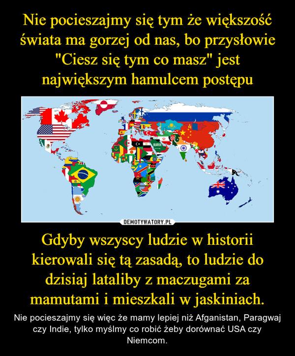 Gdyby wszyscy ludzie w historii kierowali się tą zasadą, to ludzie do dzisiaj lataliby z maczugami za mamutami i mieszkali w jaskiniach. – Nie pocieszajmy się więc że mamy lepiej niż Afganistan, Paragwaj czy Indie, tylko myślmy co robić żeby dorównać USA czy Niemcom.