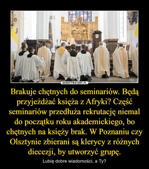 Brakuje chętnych do seminariów. Będą przyjeżdżać księża z Afryki? Część seminariów przedłuża rekrutację niemal do początku roku akademickiego, bo chętnych na księży brak. W Poznaniu czy Olsztynie zbierani są klerycy z różnych diecezji, by utworzyć grupę.