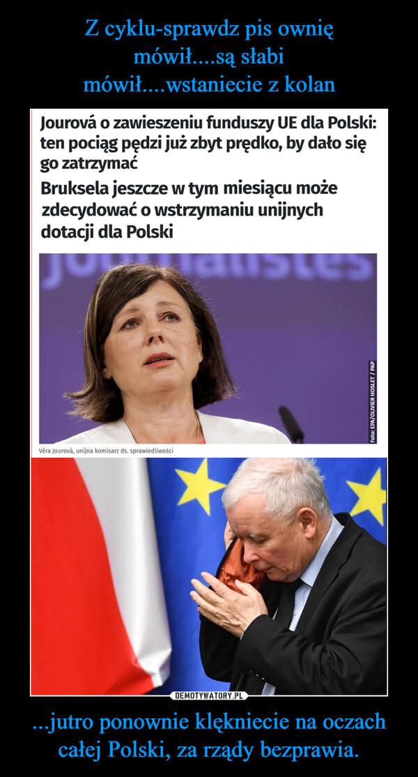 ...jutro ponownie klękniecie na oczach całej Polski, za rządy bezprawia. –