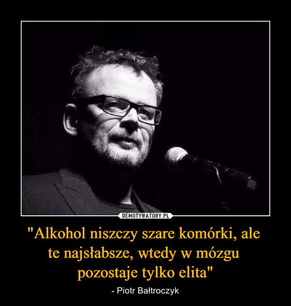 """""""Alkohol niszczy szare komórki, ale te najsłabsze, wtedy w mózgu pozostaje tylko elita"""" – - Piotr Bałtroczyk"""