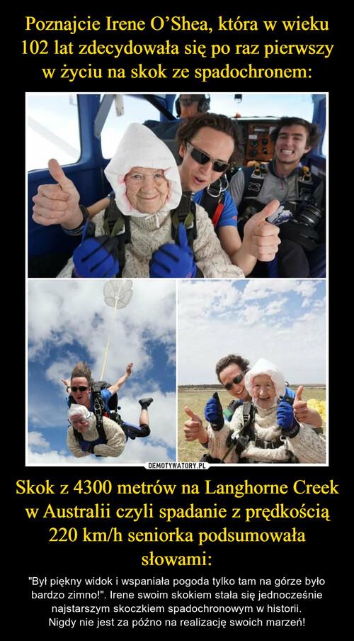 Poznajcie Irene O'Shea, która w wieku 102 lat zdecydowała się po raz pierwszy w życiu na skok ze spadochronem: Skok z 4300 metrów na Langhorne Creek w Australii czyli spadanie z prędkością 220 km/h seniorka podsumowała słowami: