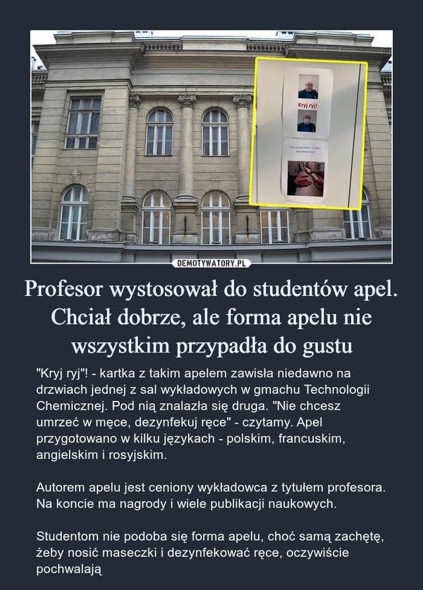 """Profesor wystosował do studentów apel. Chciał dobrze, ale forma apelu nie wszystkim przypadła do gustu – """"Kryj ryj""""! - kartka z takim apelem zawisła niedawno na drzwiach jednej z sal wykładowych w gmachu Technologii Chemicznej. Pod nią znalazła się druga. """"Nie chcesz umrzeć w męce, dezynfekuj ręce"""" - czytamy. Apel przygotowano w kilku językach - polskim, francuskim, angielskim i rosyjskim.Autorem apelu jest ceniony wykładowca z tytułem profesora. Na koncie ma nagrody i wiele publikacji naukowych. Studentom nie podoba się forma apelu, choć samą zachętę, żeby nosić maseczki i dezynfekować ręce, oczywiście pochwalają"""