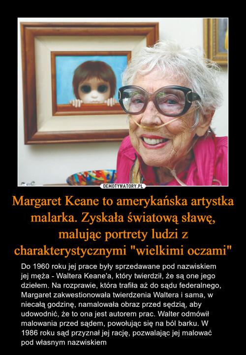 """Margaret Keane to amerykańska artystka malarka. Zyskała światową sławę, malując portrety ludzi z charakterystycznymi """"wielkimi oczami"""""""