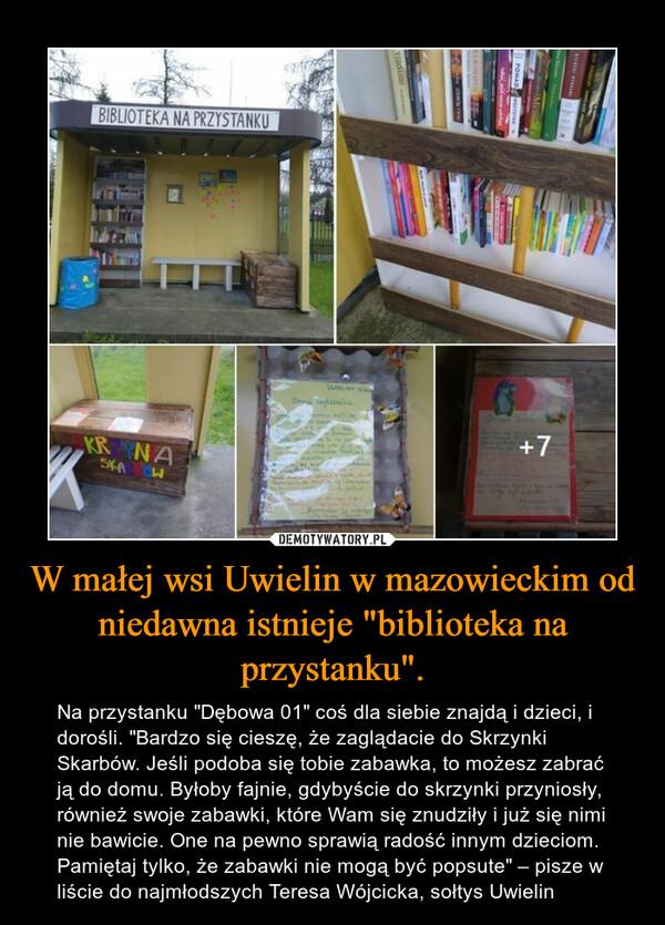 """W małej wsi Uwielin w mazowieckim od niedawna istnieje """"biblioteka na przystanku"""". – Na przystanku """"Dębowa 01"""" coś dla siebie znajdą i dzieci, i dorośli. """"Bardzo się cieszę, że zaglądacie do Skrzynki Skarbów. Jeśli podoba się tobie zabawka, to możesz zabrać ją do domu. Byłoby fajnie, gdybyście do skrzynki przyniosły, również swoje zabawki, które Wam się znudziły i już się nimi nie bawicie. One na pewno sprawią radość innym dzieciom. Pamiętaj tylko, że zabawki nie mogą być popsute"""" – pisze w liście do najmłodszych Teresa Wójcicka, sołtys Uwielin"""