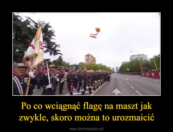 Po co wciągnąć flagę na maszt jak zwykle, skoro można to urozmaicić –