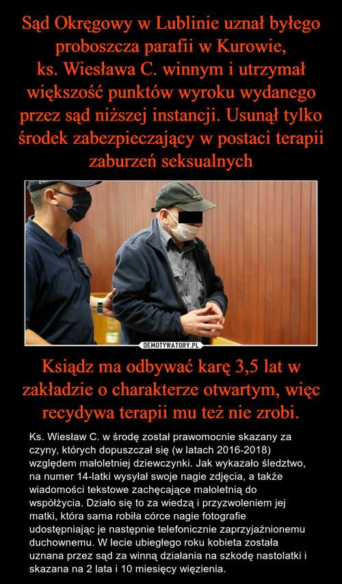 Sąd Okręgowy w Lublinie uznał byłego proboszcza parafii w Kurowie, ks. Wiesława C. winnym i utrzymał większość punktów wyroku wydanego przez sąd niższej instancji. Usunął tylko środek zabezpieczający w postaci terapii zaburzeń seksualnych Ksiądz ma odbywać karę 3,5 lat w zakładzie o charakterze otwartym, więc recydywa terapii mu też nie zrobi.