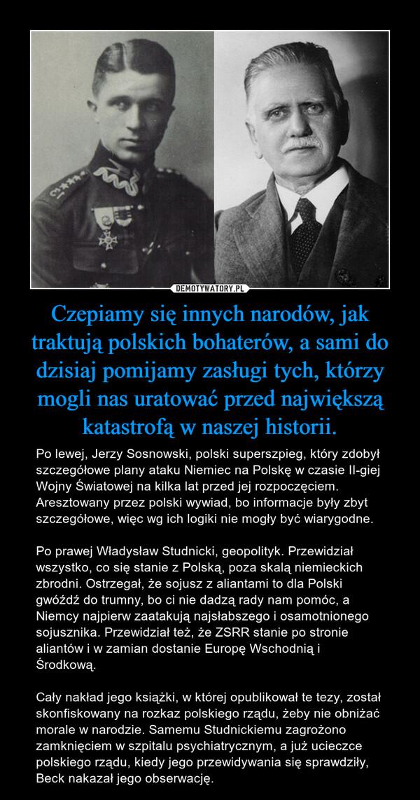 Czepiamy się innych narodów, jak traktują polskich bohaterów, a sami do dzisiaj pomijamy zasługi tych, którzy mogli nas uratować przed największą katastrofą w naszej historii. – Po lewej, Jerzy Sosnowski, polski superszpieg, który zdobył szczegółowe plany ataku Niemiec na Polskę w czasie II-giej Wojny Światowej na kilka lat przed jej rozpoczęciem. Aresztowany przez polski wywiad, bo informacje były zbyt szczegółowe, więc wg ich logiki nie mogły być wiarygodne. Po prawej Władysław Studnicki, geopolityk. Przewidział wszystko, co się stanie z Polską, poza skalą niemieckich zbrodni. Ostrzegał, że sojusz z aliantami to dla Polski gwóźdź do trumny, bo ci nie dadzą rady nam pomóc, a Niemcy najpierw zaatakują najsłabszego i osamotnionego sojusznika. Przewidział też, że ZSRR stanie po stronie aliantów i w zamian dostanie Europę Wschodnią i Środkową. Cały nakład jego książki, w której opublikował te tezy, został skonfiskowany na rozkaz polskiego rządu, żeby nie obniżać morale w narodzie. Samemu Studnickiemu zagrożono zamknięciem w szpitalu psychiatrycznym, a już ucieczce polskiego rządu, kiedy jego przewidywania się sprawdziły, Beck nakazał jego obserwację.
