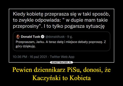 Pewien dziennikarz PiSu, donosi, że Kaczyński to Kobieta