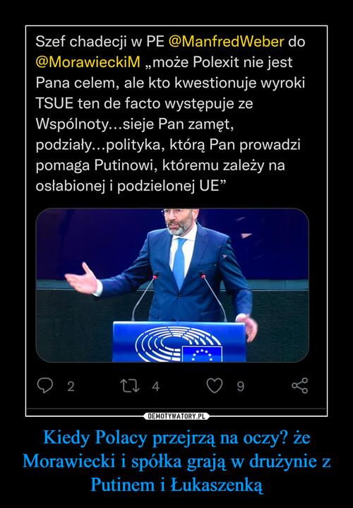 Kiedy Polacy przejrzą na oczy? że Morawiecki i spółka grają w drużynie z Putinem i Łukaszenką