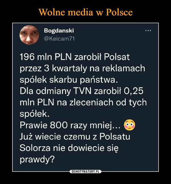 –  Bogdański@Keicam71196 min PLN zarobił Polsatprzez 3 kwartały na reklamachspółek skarbu państwa.Dla odmiany TVN zarobił 0,25min PLN na zleceniach od tychspółek.Prawie 800 razy mniej... ®Już wiecie czemu z PolsatuSolorza nie dowiecie sięprawdy?