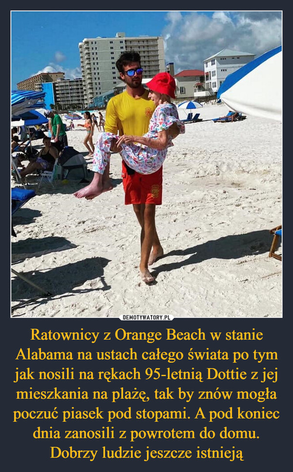 Ratownicy z Orange Beach w stanie Alabama na ustach całego świata po tym jak nosili na rękach 95-letnią Dottie z jej mieszkania na plażę, tak by znów mogła poczuć piasek pod stopami. A pod koniec dnia zanosili z powrotem do domu. Dobrzy ludzie jeszcze istnieją –