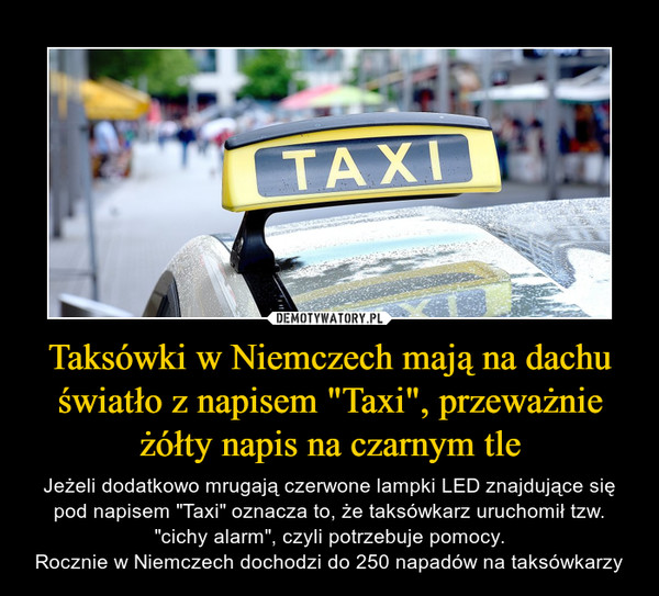 """Taksówki w Niemczech mają na dachu światło z napisem """"Taxi"""", przeważnie żółty napis na czarnym tle – Jeżeli dodatkowo mrugają czerwone lampki LED znajdujące się pod napisem """"Taxi"""" oznacza to, że taksówkarz uruchomił tzw. """"cichy alarm"""", czyli potrzebuje pomocy.Rocznie w Niemczech dochodzi do 250 napadów na taksówkarzy"""